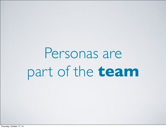 Personas are part of the team  Thursday, October 17, 13