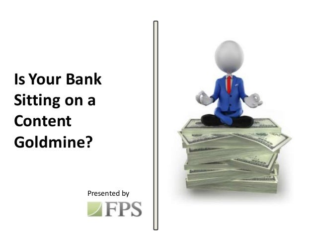 Is Your BankSitting on aContentGoldmine?Presented by