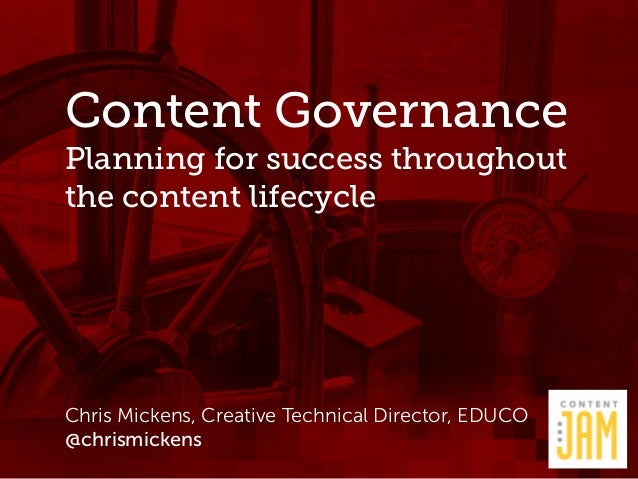 Content Governance  Planning for success throughout  the content lifecycle  Chris Mickens, Creative Technical Director, ED...