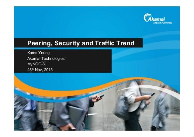 Peering, Security and Traffic Trend Kams Yeung Akamai Technologies MyNOG-3 28th Nov, 2013
