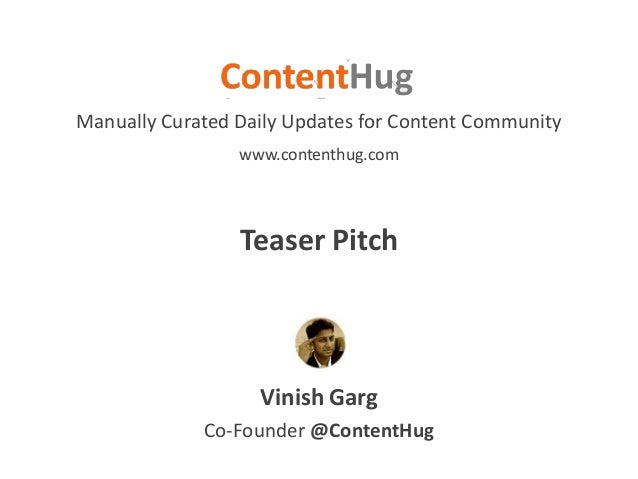 Vinish Garg Manually Curated Daily Updates for Content Community Co-Founder @ContentHug www.contenthug.com Teaser Pitch