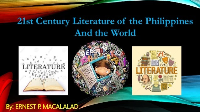 21st Century Literature of the Philippines And the World By: ERNEST P. MACALALAD