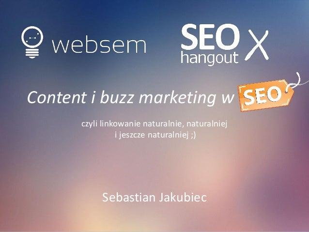 Content i buzz marketing w SEO  czyli linkowanie naturalnie, naturalniej i jeszcze naturalniej ;)  Sebastian Jakubiec