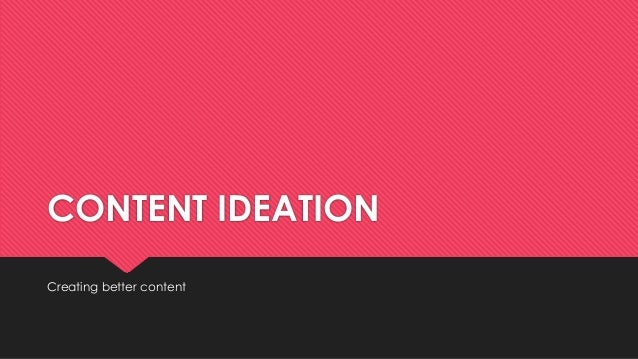 CONTENT IDEATION Creating better content