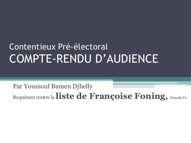 Contentieux Pré-électoral COMPTE-RENDU D'AUDIENCE Par Youssouf Bamen Djhelly Requérant contre la liste de Françoise Foning...