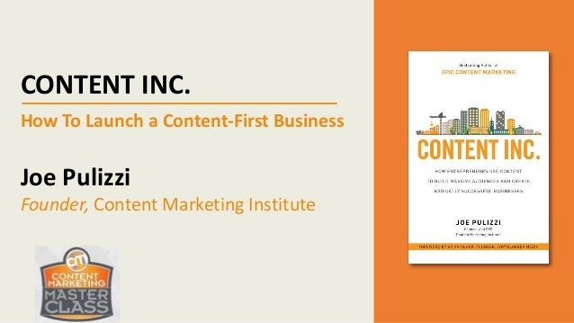 CONTENT INC. How To Launch a Content-First Business Joe Pulizzi Founder, Content Marketing Institute