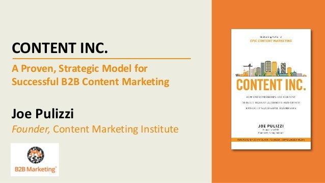 CONTENT INC. A Proven, Strategic Model for Successful B2B Content Marketing Joe Pulizzi Founder, Content Marketing Institu...