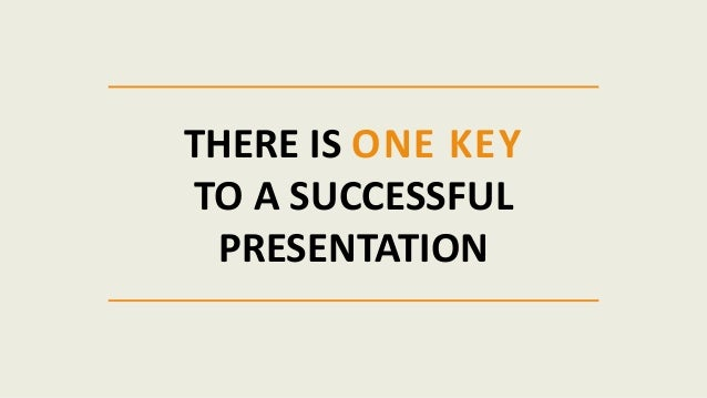 THERE IS ONE KEY TO A SUCCESSFUL PRESENTATION