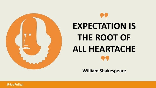 EXPECTATION IS THE ROOT OF ALL HEARTACHE William Shakespeare @JoePulizzi