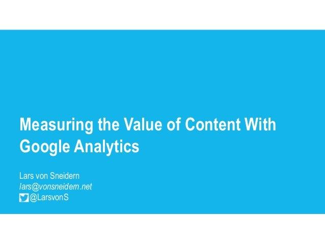 Measuring the Value of Content WithGoogle AnalyticsLars von Sneidernlars@vonsneidern.net    @LarsvonS