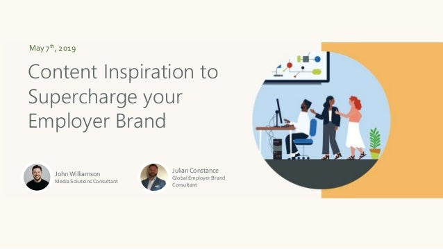 May 7th, 2019 Content Inspiration to Supercharge your Employer Brand John Williamson Media Solutions Consultant Julian Con...