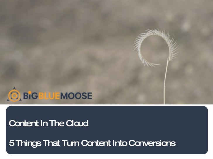Content In The Cloud 5 Things That Turn Content Into Conversions