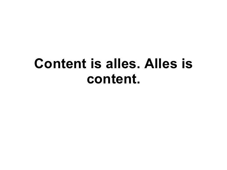 Content is alles. Alles is content.