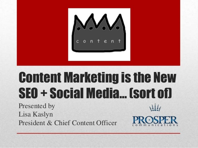 Content Marketing is the New SEO + Social Media… (sort of) Presented by Lisa Kaslyn President & Chief Content Officer