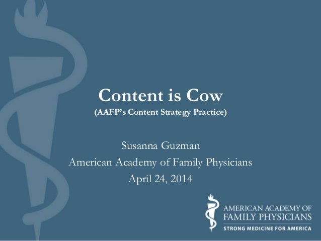 Content is Cow (AAFP's Content Strategy Practice) Susanna Guzman American Academy of Family Physicians April 24, 2014