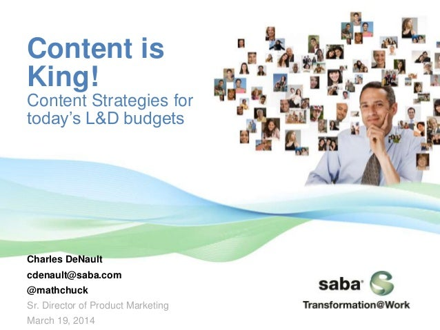 Content is King! Content Strategies for today's L&D budgets Charles DeNault cdenault@saba.com @mathchuck Sr. Director of P...
