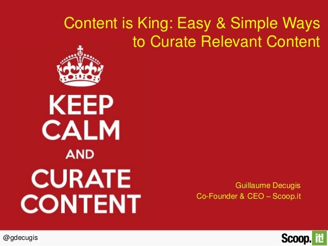 @gdecugis Content is King: Easy & Simple Ways to Curate Relevant Content Guillaume Decugis Co-Founder & CEO – Scoop.it