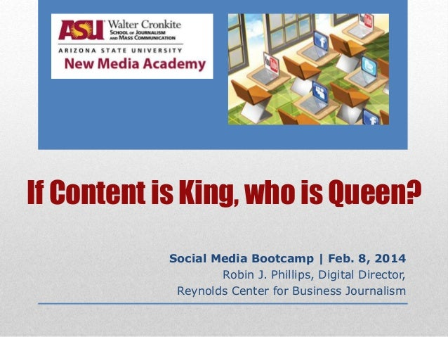 If Content is King, who is Queen? Social Media Bootcamp | Feb. 8, 2014 Robin J. Phillips, Digital Director, Reynolds Cente...