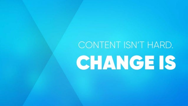 CONTENT ISN'T HARD. CHANGE IS