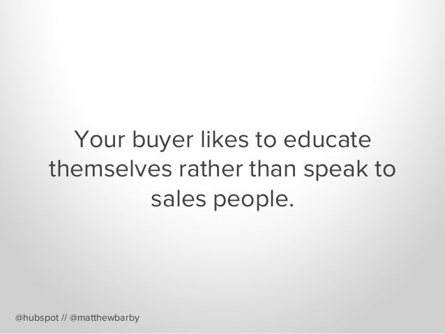 Your buyer likes to educate themselves rather than speak to sales people. @hubspot // @matthewbarby