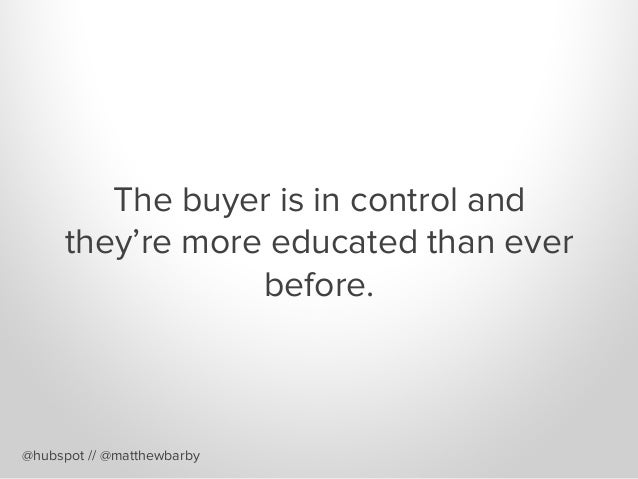 The buyer is in control and they're more educated than ever before. @hubspot // @matthewbarby
