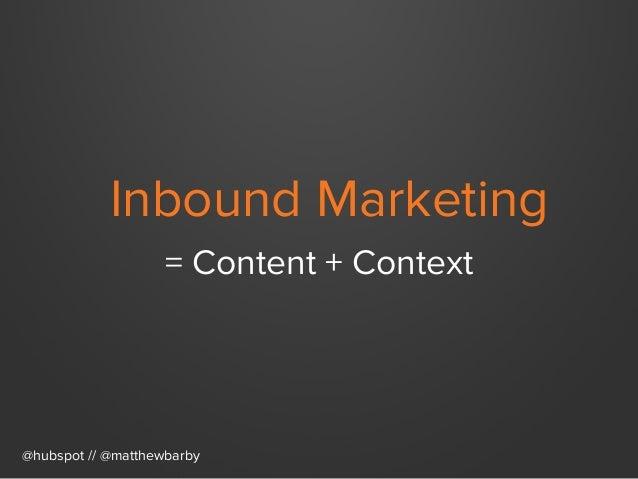 Inbound Marketing = Content + Context @hubspot // @matthewbarby