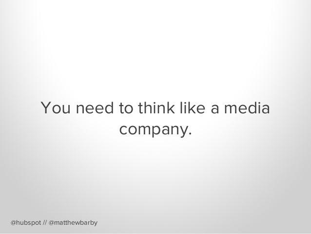 You need to think like a media company. @hubspot // @matthewbarby