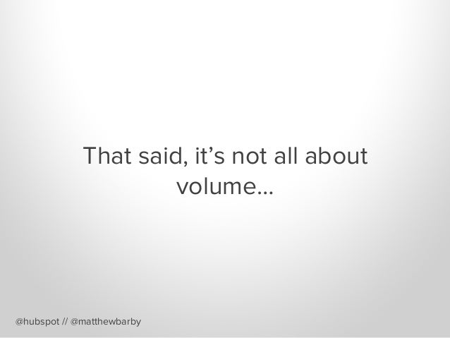 That said, it's not all about volume… @hubspot // @matthewbarby