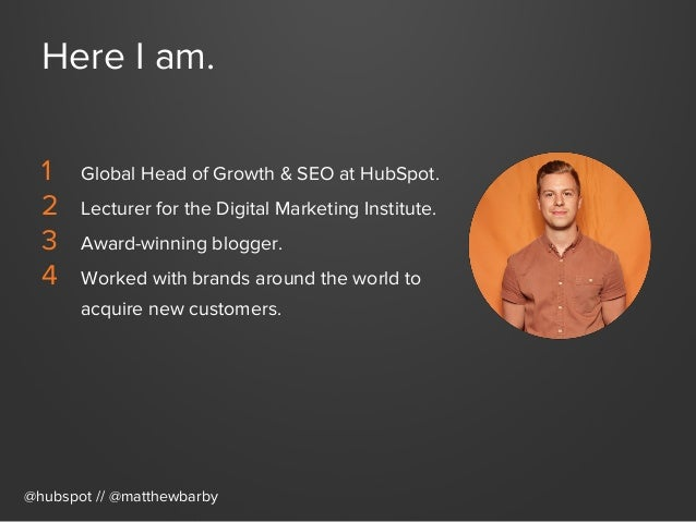 Here I am. 1 Global Head of Growth & SEO at HubSpot. 2 Lecturer for the Digital Marketing Institute. 3 Award-winning bl...