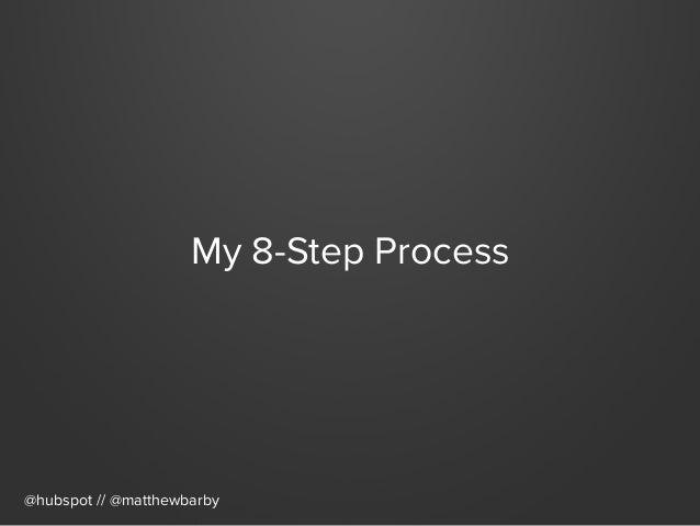 My 8-Step Process @hubspot // @matthewbarby