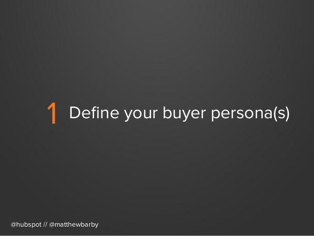 1 Define your buyer persona(s) @hubspot // @matthewbarby