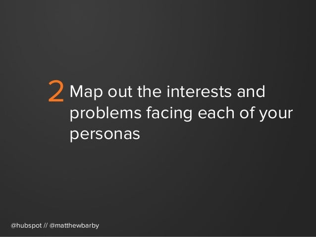 2Map out the interests and problems facing each of your personas @hubspot // @matthewbarby