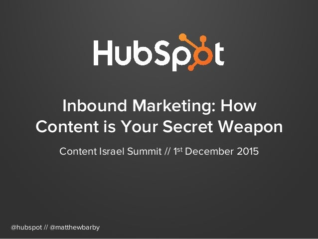 Inbound Marketing: How Content is Your Secret Weapon Content Israel Summit // 1st December 2015 @hubspot // @matthewbarby
