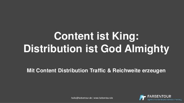 Content ist King: Distribution ist God Almighty Mit Content Distribution Traffic & Reichweite erzeugen hallo@farbentour.de...