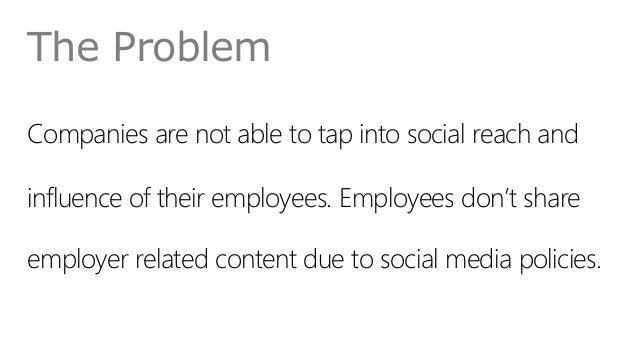 The Problem Companies are not able to tap into social reach and influence of their employees. Employees don't share employ...