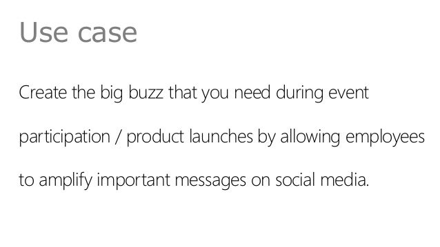 Use case Create the big buzz that you need during event participation / product launches by allowing employees to amplify ...