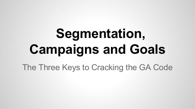 Segmentation, Campaigns and Goals The Three Keys to Cracking the GA Code