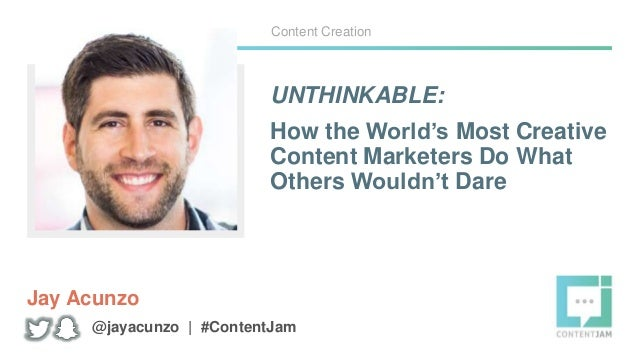 UNTHINKABLE: How the World's Most Creative Content Marketers Do What Others Wouldn't Dare Jay Acunzo Content Creation @jay...