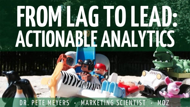 FROM LAG TO LEAD:  ACTIONABLE ANALYTICS  DR. PETE MEYERS • MARKETING SCIENTIST • MOZ