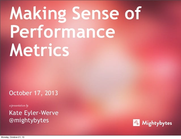 Making Sense of Performance Metrics October 17, 2013 a presentation by  Kate Eyler-Werve @mightybytes Monday, October 21, ...