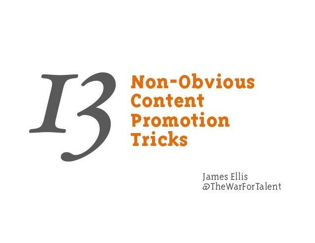 Non-Obvious Content Promotion Tricks James Ellis @TheWarForTalent 13