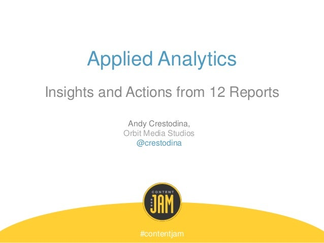 Applied Analytics Insights and Actions from 12 Reports #contentjam Andy Crestodina, Orbit Media Studios @crestodina