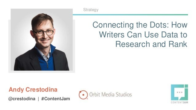 Connecting the Dots: How Writers Can Use Data to Research and Rank Andy Crestodina @crestodina | #ContentJam Strategy