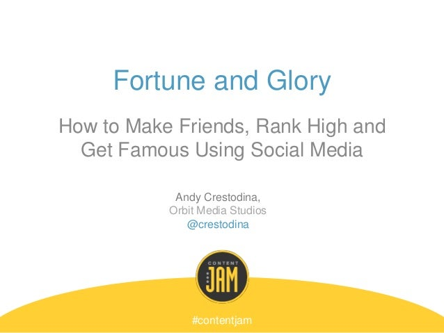 Fortune and Glory How to Make Friends, Rank High and Get Famous Using Social Media #contentjam Andy Crestodina, Orbit Medi...