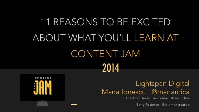 11 REASONS TO BE EXCITED  ABOUT WHAT YOU'LL LEARN AT  CONTENT JAM  2014  Lightspan Digital  Mana Ionescu @manamica  Thanks...