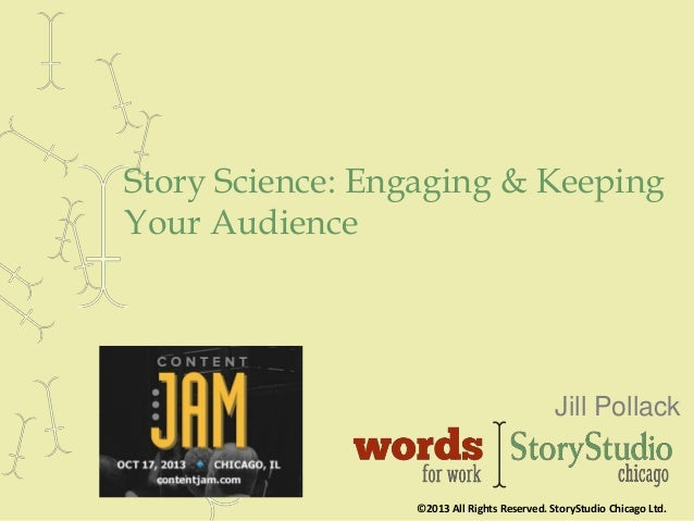 Story Science: Engaging & Keeping Your Audience  Jill Pollack  ©2013 All Rights Reserved. StoryStudio Chicago Ltd.