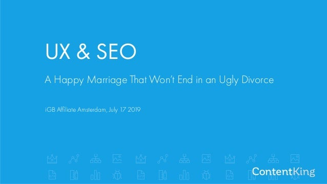 A Happy Marriage That Won't End in an Ugly Divorce iGB Affiliate Amsterdam, July 17 2019 UX & SEO