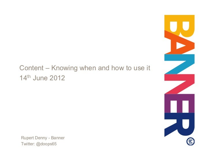 Content – Knowing when and how to use it14th June 2012Rupert Denny - BannerTwitter: @doops65