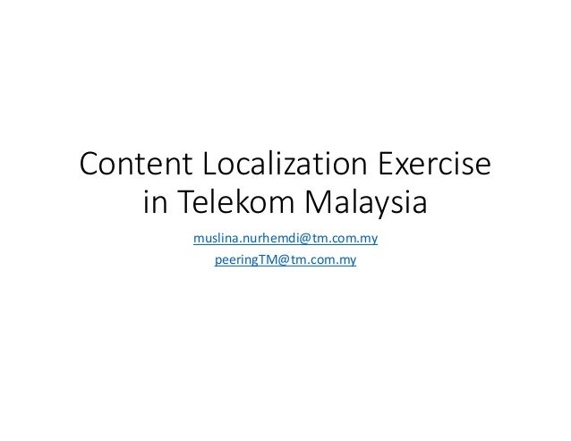 Content Localization Exercise in Telekom Malaysia muslina.nurhemdi@tm.com.my peeringTM@tm.com.my