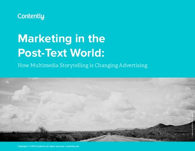 Marketing in the Post-Text World: How Multimedia Storytelling is Changing Advertising Copyright © 2014 Contently. All righ...
